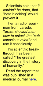 "Scientists said that it couldn't be done, that ""beta blocking"" would prevent it.    Then a radio repair-man from Laredo, Texas, showed them how to unlock the ""sub-conscious mind"" and use it consciously.    This scientific break-through has been called ""The greatest discovery in the history of humanity.""    Read the report that was published in a medical journal here."